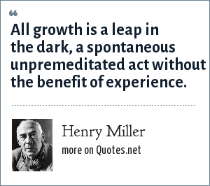 Henry Miller: All growth is a leap in the dark, a spontaneous unpremeditated act without the benefit of experience.