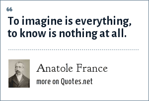 Anatole France: To imagine is everything, to know is nothing at all.