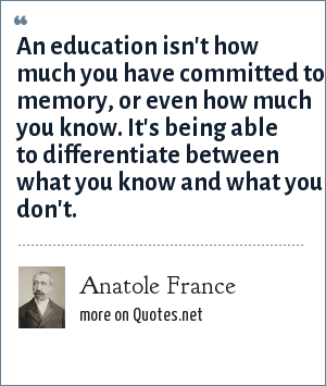 Anatole France: An education isn't how much you have committed to memory, or even how much you know. It's being able to differentiate between what you know and what you don't.