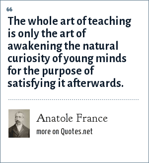 Anatole France: The whole art of teaching is only the art of awakening the natural curiosity of young minds for the purpose of satisfying it afterwards.