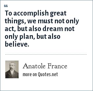 Anatole France: To accomplish great things, we must not only act, but also dream not only plan, but also believe.