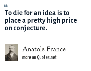Anatole France: To die for an idea is to place a pretty high price on conjecture.