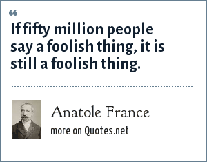 Anatole France: If fifty million people say a foolish thing, it is still a foolish thing.