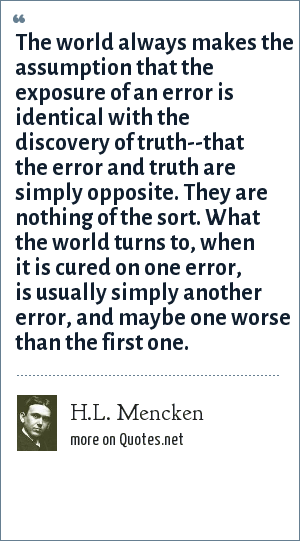 H.L. Mencken: The world always makes the assumption that the exposure of an error is identical with the discovery of truth--that the error and truth are simply opposite. They are nothing of the sort. What the world turns to, when it is cured on one error, is usually simply another error, and maybe one worse than the first one.