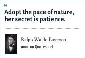 Ralph Waldo Emerson: Adopt the pace of nature, her secret is patience.