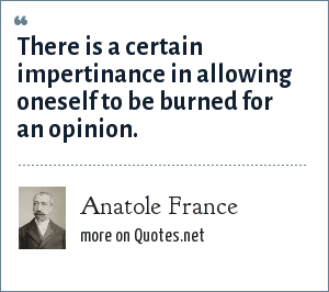 Anatole France: There is a certain impertinance in allowing oneself to be burned for an opinion.