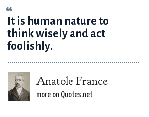 Anatole France: It is human nature to think wisely and act foolishly.