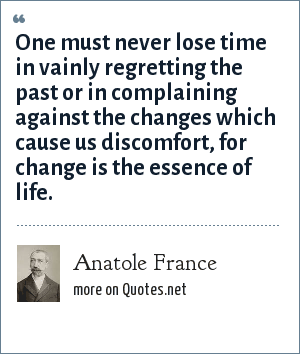Anatole France: One must never lose time in vainly regretting the past or in complaining against the changes which cause us discomfort, for change is the essence of life.