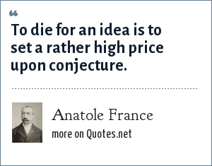 Anatole France: To die for an idea is to set a rather high price upon conjecture.