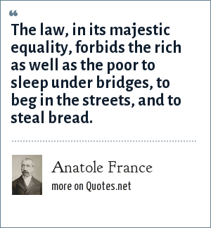 Anatole France: The law, in its majestic equality, forbids the rich as well as the poor to sleep under bridges, to beg in the streets, and to steal bread.