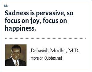 Debasish Mridha, M.D.: Sadness is pervasive, so focus on joy, focus on happiness.