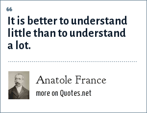 Anatole France: It is better to understand little than to understand a lot.