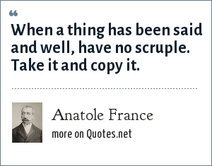 Anatole France: When a thing has been said and well, have no scruple. Take it and copy it.