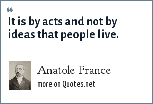 Anatole France: It is by acts and not by ideas that people live.
