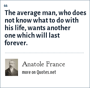 Anatole France: The average man, who does not know what to do with his life, wants another one which will last forever.