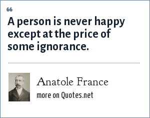 Anatole France: A person is never happy except at the price of some ignorance.