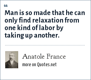 Anatole France: Man is so made that he can only find relaxation from one kind of labor by taking up another.