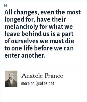 Anatole France: All changes, even the most longed for, have their melancholy for what we leave behind us is a part of ourselves we must die to one life before we can enter another.
