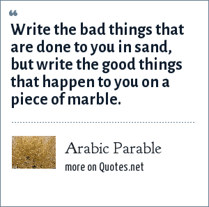 Arabic Parable: Write the bad things that are done to you in sand, but write the good things that happen to you on a piece of marble.