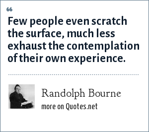 Randolph Bourne: Few people even scratch the surface, much less exhaust the contemplation of their own experience.