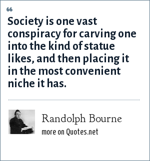 Randolph Bourne: Society is one vast conspiracy for carving one into the kind of statue likes, and then placing it in the most convenient niche it has.