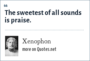 Xenophon: The sweetest of all sounds is praise.