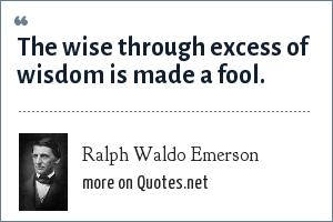 Ralph Waldo Emerson: The wise through excess of wisdom is made a fool.