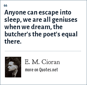 E. M. Cioran: Anyone can escape into sleep, we are all geniuses when we dream, the butcher's the poet's equal there.