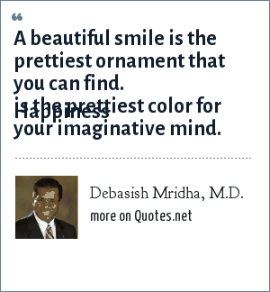 Debasish Mridha, M.D.: A beautiful smile is the prettiest ornament that you can find.  Happiness is the prettiest color for your imaginative mind.