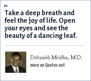 Debasish Mridha, M.D.: Take a deep breath and feel the joy of life. Open your eyes and see the beauty of a dancing leaf.