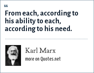 Karl Marx: From each, according to his ability to each, according to his need.