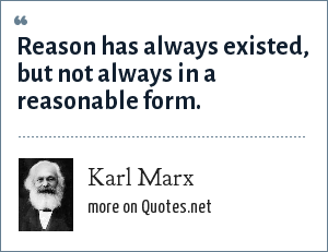 Karl Marx: Reason has always existed, but not always in a reasonable form.