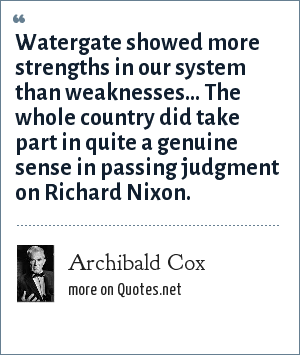 Archibald Cox: Watergate showed more strengths in our system than weaknesses... The whole country did take part in quite a genuine sense in passing judgment on Richard Nixon.