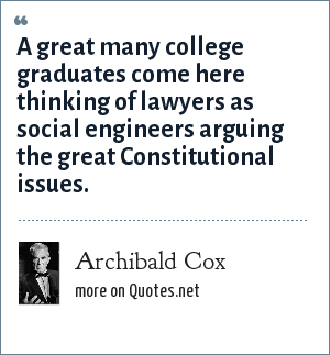Archibald Cox: A great many college graduates come here thinking of lawyers as social engineers arguing the great Constitutional issues.