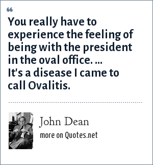 John Dean: You really have to experience the feeling of being with the president in the oval office. ... It's a disease I came to call Ovalitis.