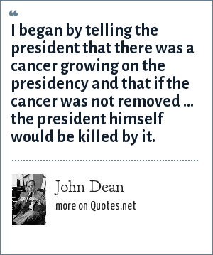 John Dean: I began by telling the president that there was a cancer growing on the presidency and that if the cancer was not removed ... the president himself would be killed by it.