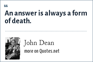 John Dean: An answer is always a form of death.