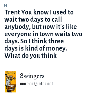 Swingers: Trent You know I used to wait two days to call anybody, but now it's like everyone in town waits two days. So I think three days is kind of money. What do you think