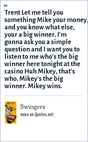 Swingers: Trent Let me tell you something Mike your money, and you know what else, your a big winner. I'm gonna ask you a simple question and I want you to listen to me who's the big winner here tonight at the casino Huh Mikey, that's who. Mikey's the big winner. Mikey wins.