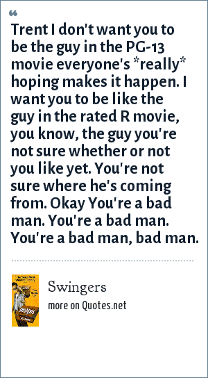 Swingers: Trent I don't want you to be the guy in the PG-13 movie everyone's *really* hoping makes it happen. I want you to be like the guy in the rated R movie, you know, the guy you're not sure whether or not you like yet. You're not sure where he's coming from. Okay You're a bad man. You're a bad man. You're a bad man, bad man.