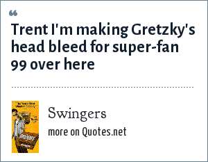 Swingers: Trent I'm making Gretzky's head bleed for super-fan 99 over here