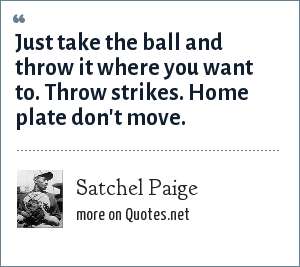 Satchel Paige: Just take the ball and throw it where you want to. Throw strikes. Home plate don't move.