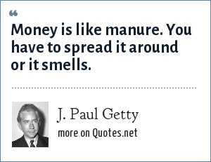 J. Paul Getty: Money is like manure. You have to spread it around or it smells.