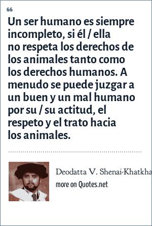 Deodatta V. Shenai-Khatkhate: Un ser humano es siempre incompleto, si él / ella no respeta los derechos de los animales tanto como los derechos humanos. A menudo se puede juzgar a un buen y un mal humano por su / su actitud, el respeto y el trato hacia los animales.