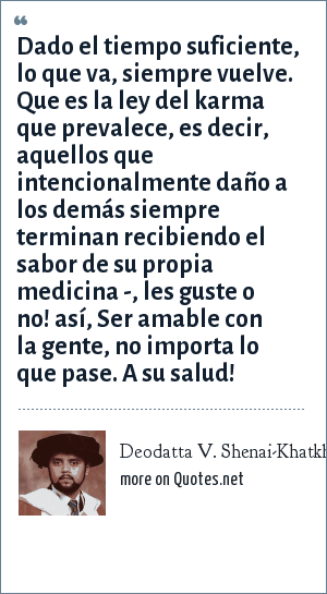 Deodatta V. Shenai-Khatkhate: Dado el tiempo suficiente, lo que va, siempre vuelve. Que es la ley del karma que prevalece, es decir, aquellos que intencionalmente daño a los demás siempre terminan recibiendo el sabor de su propia medicina -, les guste o no! así, Ser amable con la gente, no importa lo que pase. A su salud!