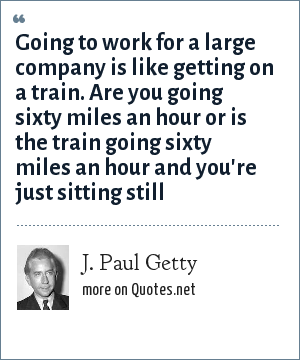 J. Paul Getty: Going to work for a large company is like getting on a train. Are you going sixty miles an hour or is the train going sixty miles an hour and you're just sitting still