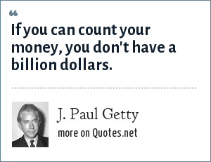 J. Paul Getty: If you can count your money, you don't have a billion dollars.