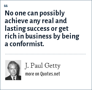 J. Paul Getty: No one can possibly achieve any real and lasting success or get rich in business by being a conformist.