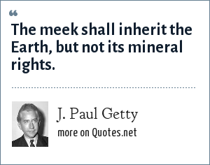 J. Paul Getty: The meek shall inherit the Earth, but not its mineral rights.