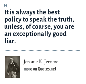 Jerome K. Jerome: It is always the best policy to speak the truth, unless, of course, you are an exceptionally good liar.